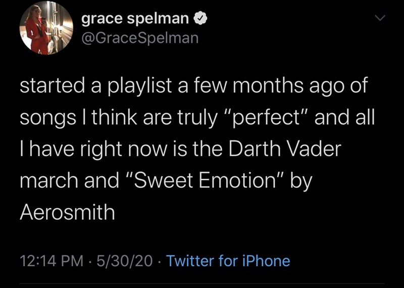 "Text - grace spelman @GraceSpelman started a playlist a few months ago of songs I think are truly ""perfect"" and al Thave right now is the Darth Vader march and ""Sweet Emotion"" by Aerosmith 12:14 PM · 5/30/20 · Twitter for iPhone"