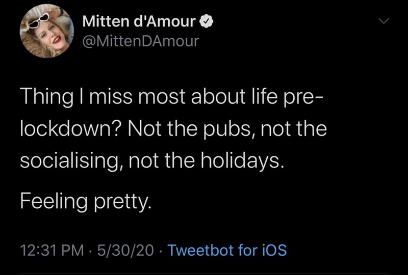 Text - Mitten d'Amour @MittenDAmour Thing I miss most about life pre- lockdown? Not the pubs, not the socialising, not the holidays. Feeling pretty. 12:31 PM · 5/30/20 · Tweetbot for iOS