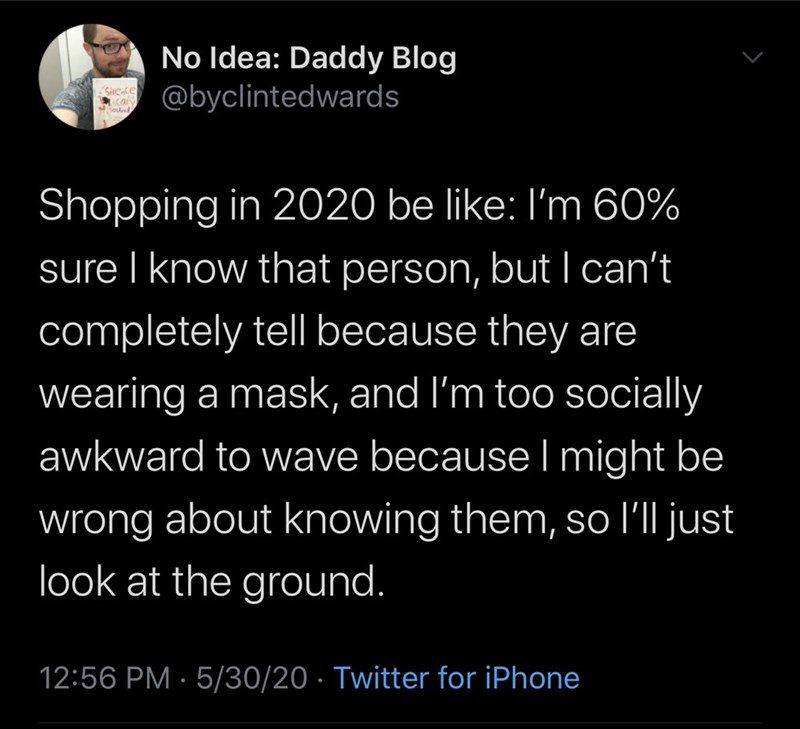 Text - No Idea: Daddy Blog @byclintedwards Shopping in 2020 be like: I'm 60% sure I know that person, but I can't completely tell because they are wearing a mask, and l'm too socially awkward to wave because l might be wrong about knowing them, so l'll just look at the ground. 12:56 PM · 5/30/20 · Twitter for iPhone