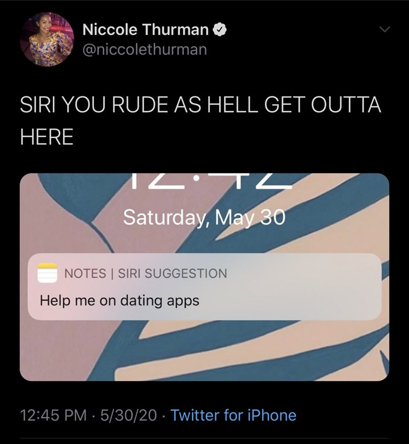 Text - Niccole Thurman @niccolethurman SIRI YOU RUDE AS HELL GET OUTTA HERE L TL Saturday, May 30 NOTES | SIRI SUGGESTION Help me on dating apps 12:45 PM · 5/30/20 · Twitter for iPhone