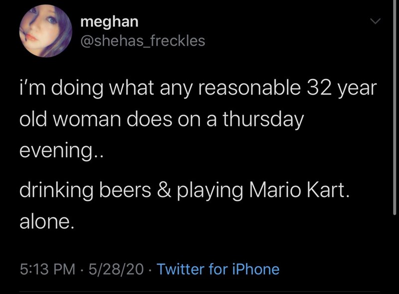 Text - meghan @shehas_freckles i'm doing what any reasonable 32 year old woman does on a thursday evening.. drinking beers & playing Mario Kart. alone. 5:13 PM · 5/28/20 · Twitter for iPhone