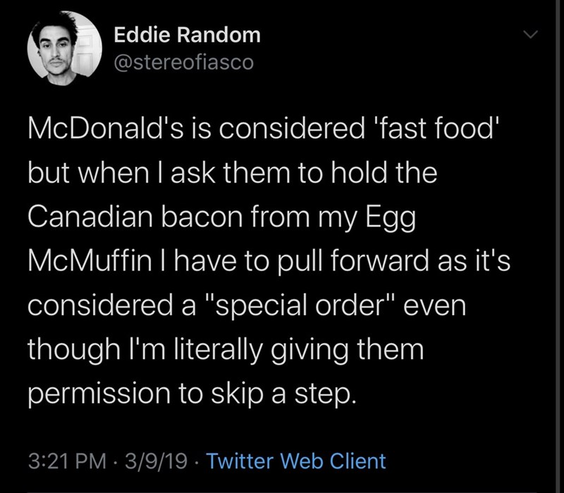 "Text - Eddie Random @stereofiasco McDonald's is considered 'fast food' but when I ask them to hold the Canadian bacon from my Egg McMuffin I have to pull forward as it's considered a ""special order"" even though I'm literally giving them permission to skip a step. 3:21 PM · 3/9/19 · Twitter Web Client"