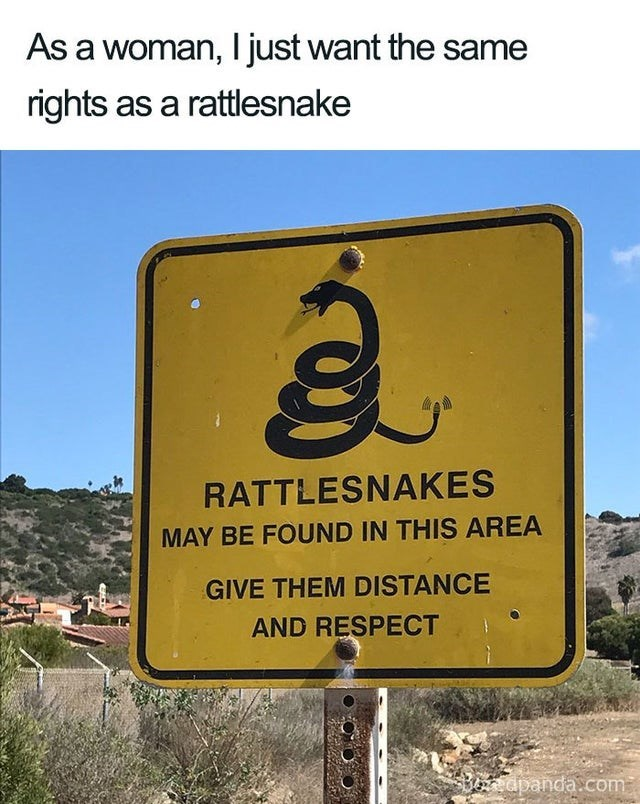 Text - As a woman, I just want the same rights as a rattlesnake RATTLESNAKES MAY BE FOUND IN THIS AREA GIVE THEM DISTANCE AND RESPECT bn dpanda.com