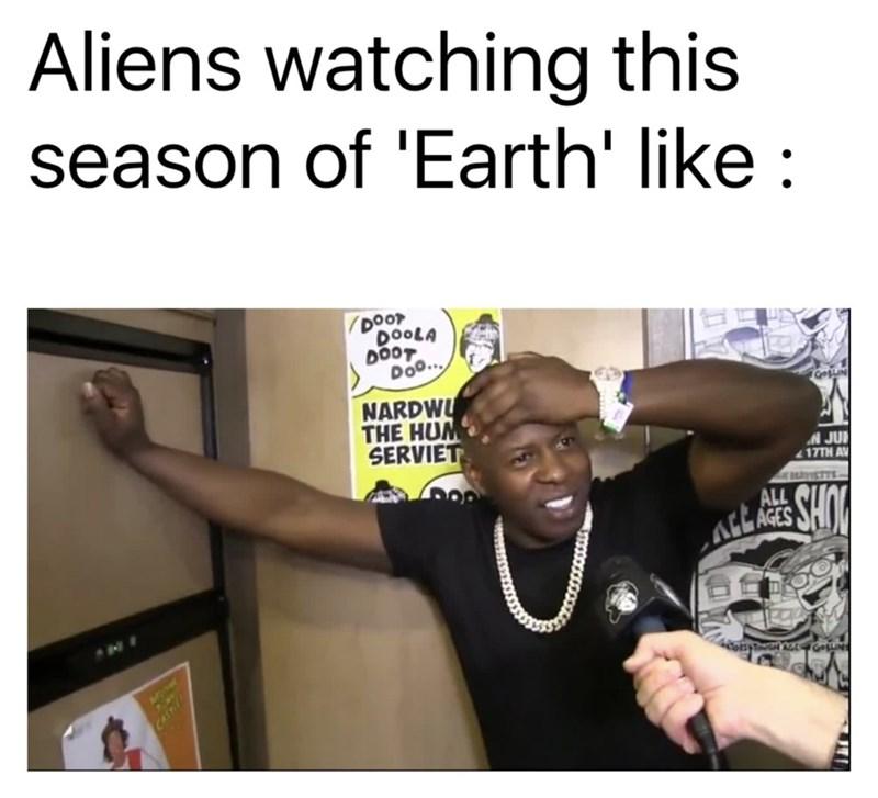 Text - Aliens watching this season of 'Earth' like : DOOT DOOLA DOOT Doo. NARDWU THE HUM SERVIET GosLIN A JUI 17TH AV HAYISTYS ALL ALL AGES NE Minet