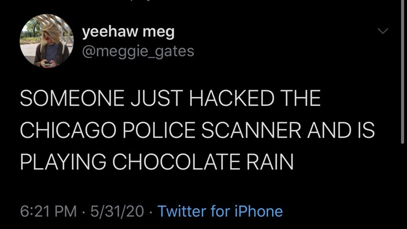 Text - yeehaw meg @meggie_gates SOMEONE JUST HACKED THE CHICAGO POLICE SCANNER AND IS PLAYING CHOCOLATE RAIN 6:21 PM · 5/31/20 · Twitter for iPhone