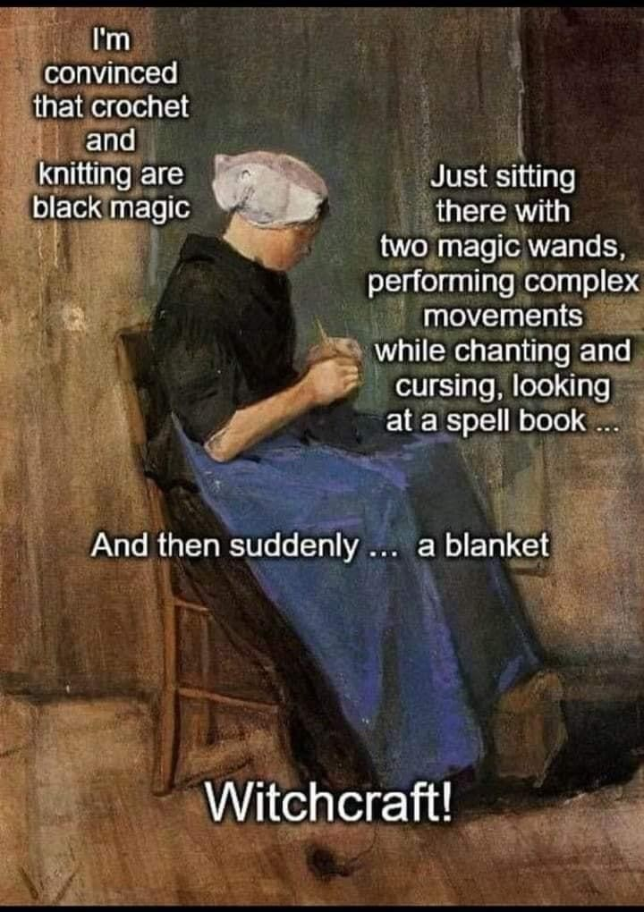 Text - I'm convinced that crochet and knitting are black magic Just sitting there with two magic wands, performing complex movements while chanting and cursing, looking at a spell book And then suddenly... a blanket Witchcraft!
