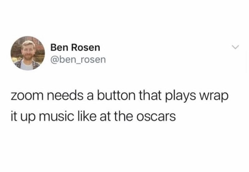 Text - Ben Rosen @ben_rosen zoom needs a button that plays wrap it up music like at the oscars