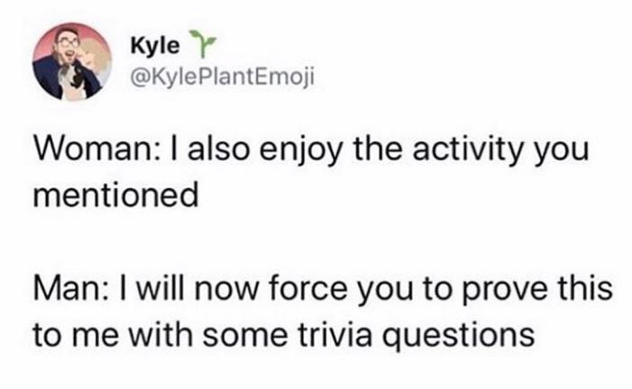 Text - Kyle Y @KylePlantEmoji Woman: I also enjoy the activity you mentioned Man: I will now force you to prove this to me with some trivia questions
