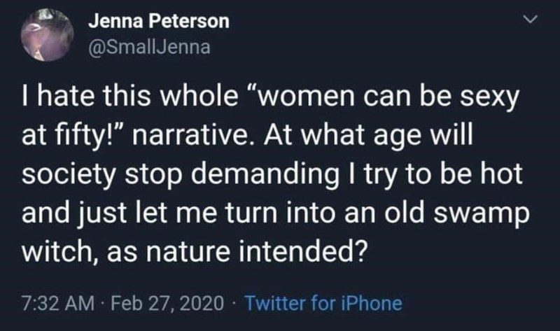 "Text - Jenna Peterson @SmallJenna I hate this whole ""women can be sexy at fifty!"" narrative. At what age will society stop demanding I try to be hot and just let me turn into an old swamp witch, as nature intended? 7:32 AM Feb 27, 2020 · Twitter for iPhone"