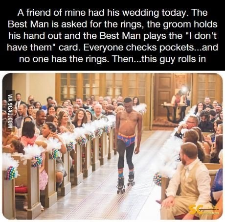 "People - A friend of mine had his wedding today. The Best Man is asked for the rings, the groom holds his hand out and the Best Man plays the ""I don't have them"" card. Everyone checks pockets...and no one has the rings. Then..this guy rolls in VIA 9GAG.COM"