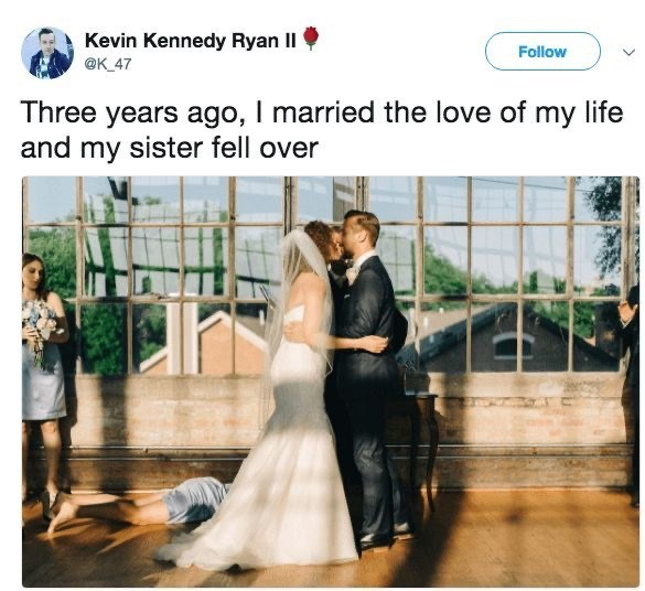 Photograph - Kevin Kennedy Ryan II Follow @K_47 Three years ago, I married the love of my life and my sister fell over