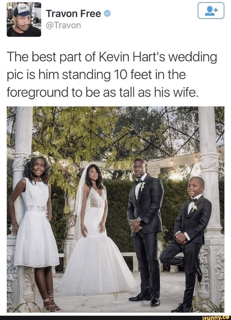 Photograph - Travon Free @Travon The best part of Kevin Hart's wedding pic is him standing 10 feet in the foreground to be as tall as his wife. ifunny.co