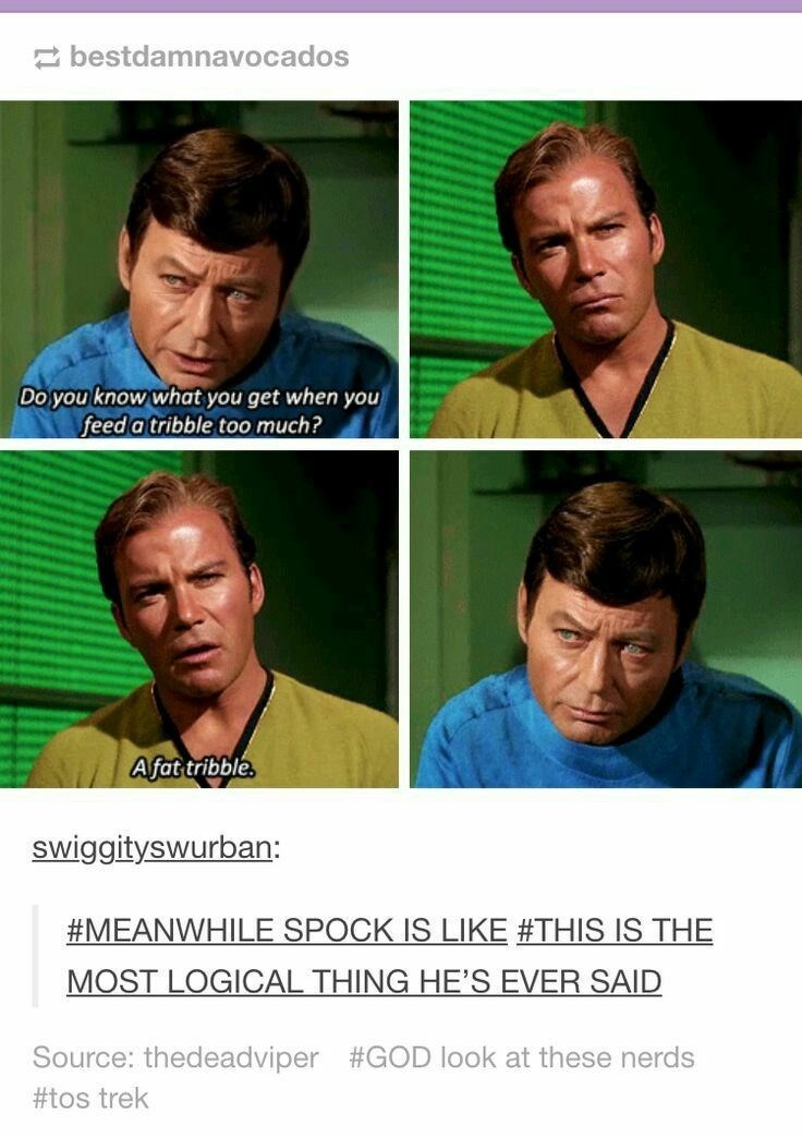 Facial expression - 2 bestdamnavocados Do you know what you get when you feed a tribble too much? Afat tribble. swiggityswurban: #MEANWHILE SPOCK IS LIKE #THIS IS THE MOST LOGICAL THING HE'S EVER SAID Source: thedeadviper #GOD look at these nerds #tos trek