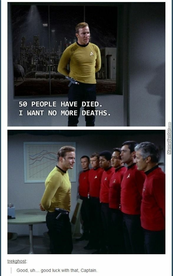 Yellow - 50 PEOPLE HAVE DIED. I WANT NO MORE DEATHS. trekghost: Good, uh... good luck with that, Captain. Memecenter.com