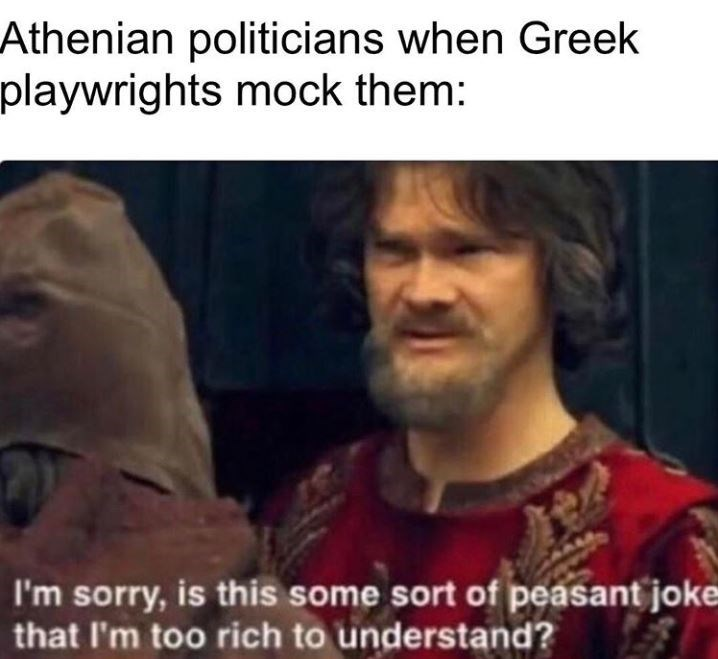 Facial expression - Athenian politicians when Greek playwrights mock them: I'm sorry, is this some sort of peasant joke that l'm too rich to understand?