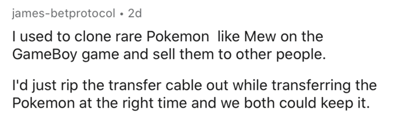 Text - james-betprotocol • 2d I used to clone rare Pokemon like Mew on the GameBoy game and sell them to other people. l'd just rip the transfer cable out while transferring the Pokemon at the right time and we both could keep it.