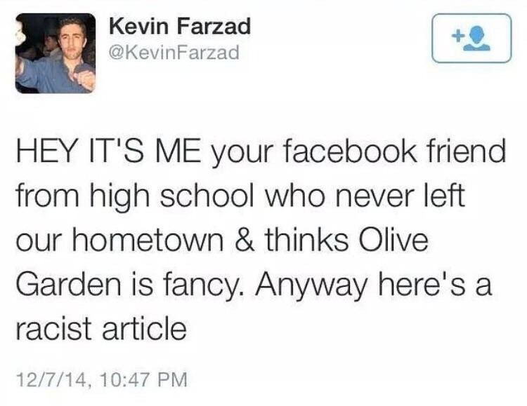Text - Kevin Farzad @KevinFarzad HEY IT'S ME your facebook friend from high school who never left our hometown & thinks Olive Garden is fancy. Anyway here's a racist article 12/7/14, 10:47 PM