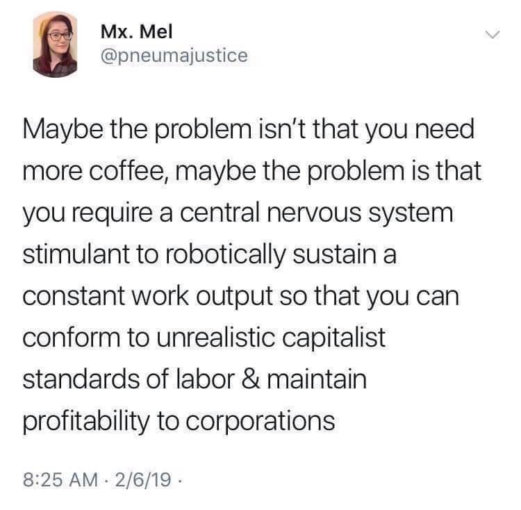 Text - Mx. Mel @pneumajustice Maybe the problem isn't that you need more coffee, maybe the problem is that you require a central nervous system stimulant to robotically sustain a constant work output so that you can conform to unrealistic capitalist standards of labor & maintain profitability to corporations 8:25 AM 2/6/19 ·
