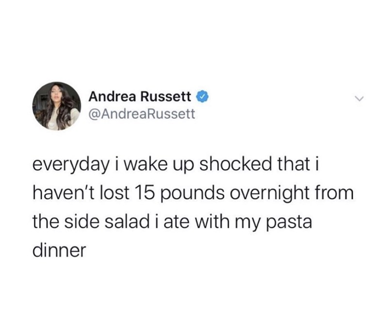 Text - Andrea Russett @AndreaRussett everyday i wake up shocked that i haven't lost 15 pounds overnight from the side saladi ate with my pasta dinner