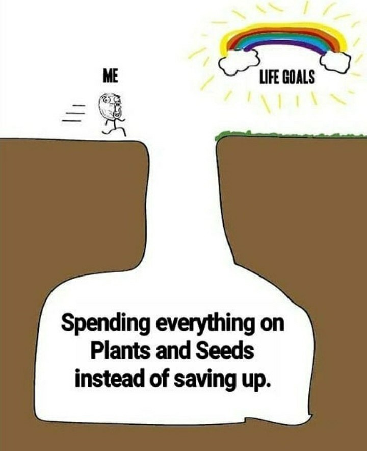 Cartoon - ME LIFE GOALS Spending everything on Plants and Seeds instead of saving up.