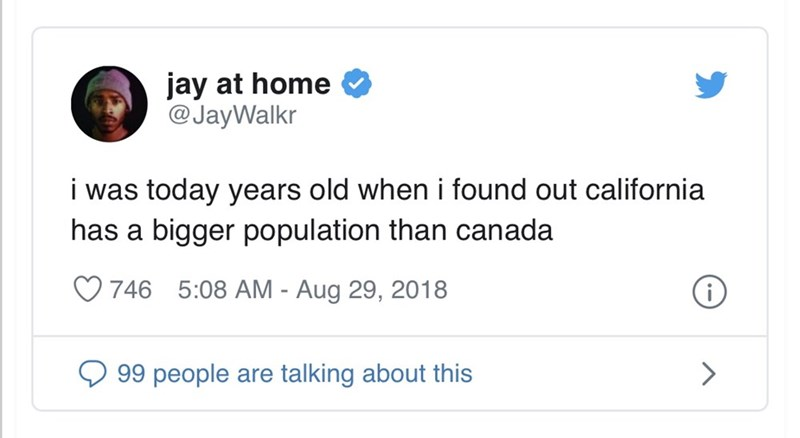 Text - jay at home @JayWalkr i was today years old when i found out california has a bigger population than canada 746 5:08 AM - Aug 29, 2018 99 people are talking about this >