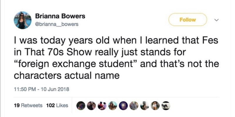 """Text - Brianna Bowers Follow @brianna_bowers I was today years old when I learned that Fes in That 70s Show really just stands for """"foreign exchange student"""" and that's not the characters actual name 11:50 PM - 10 Jun 2018 19 Retweets 102 Likes"""