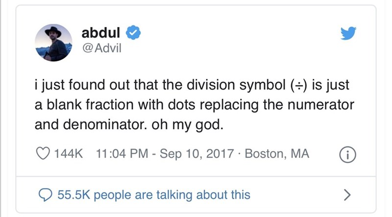 Text - abdul @ Advil i just found out that the division symbol (+) is just a blank fraction with dots replacing the numerator and denominator. oh my god. O 144K 11:04 PM - Sep 10, 2017 · Boston, MA O 55.5K people are talking about this >