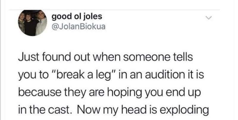 """Text - good ol joles @JolanBiokua Just found out when someone tells you to """"break a leg"""" in an audition it is because they are hoping you end up in the cast. Now my head is exploding"""