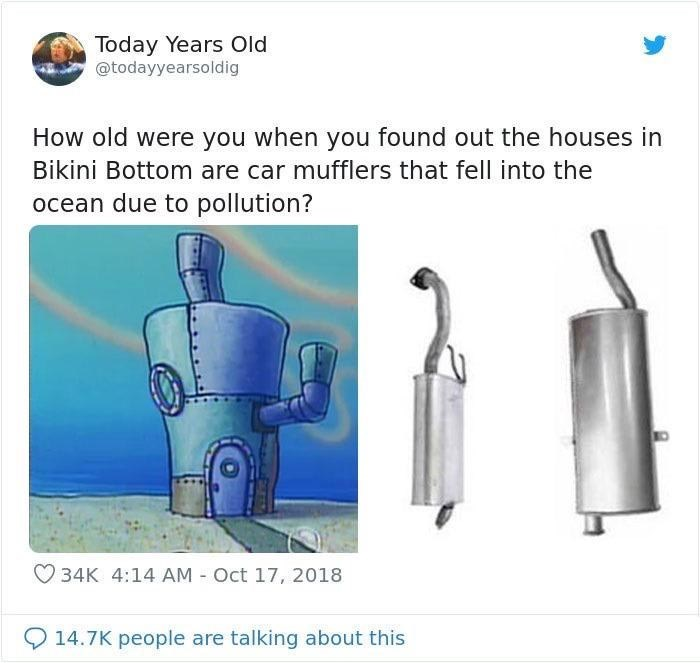 Today Years Old @todayyearsoldig How old were you when you found out the houses in Bikini Bottom are car mufflers that fell into the ocean due to pollution? 34K 4:14 AM - Oct 17, 2018 14.7K people are talking about this