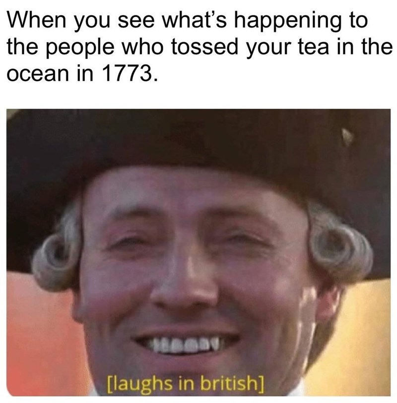 Face - When you see what's happening to the people who tossed your tea in the ocean in 1773. [laughs in british]