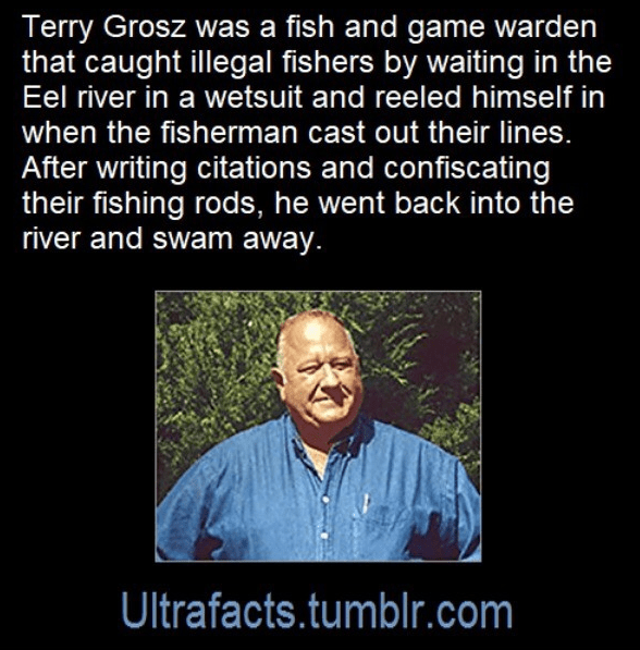 Facial expression - Terry Grosz was a fish and game warden that caught illegal fishers by waiting in the Eel river in a wetsuit and reeled himself in when the fisherman cast out their lines. After writing citations and confiscating their fishing rods, he went back into the river and swam away. Ultrafacts.tumblr.com