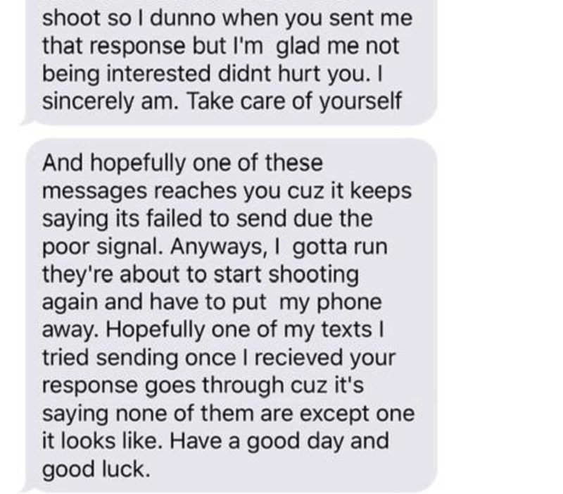 Text - shoot so I dunno when you sent me that response but I'm glad me not being interested didnt hurt you. I sincerely am. Take care of yourself And hopefully one of these messages reaches you cuz it keeps saying its failed to send due the poor signal. Anyways, I gotta run they're about to start shooting again and have to put my phone away. Hopefully one of my texts I tried sending once I recieved your response goes through cuz it's saying none of them are except one it looks like. Have a good