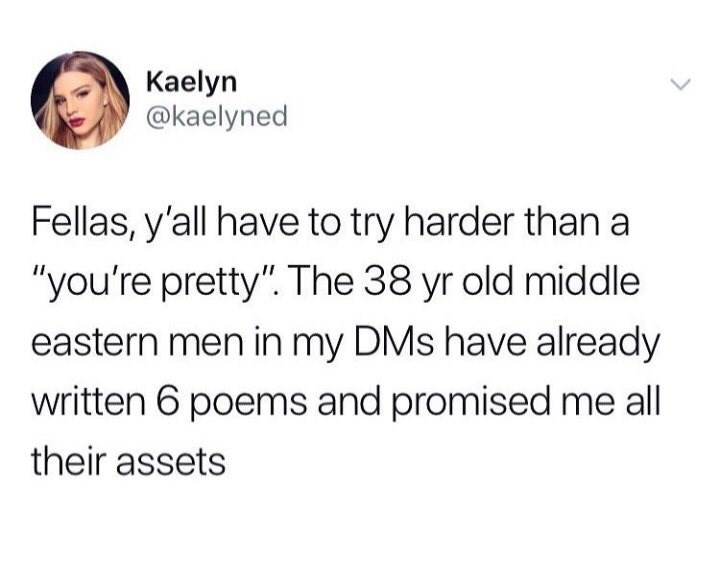 "Text - Kaelyn @kaelyned Fellas, y'all have to try harder than a ""you're pretty"". The 38 yr old middle eastern men in my DMs have already written 6 poems and promised me all their assets"