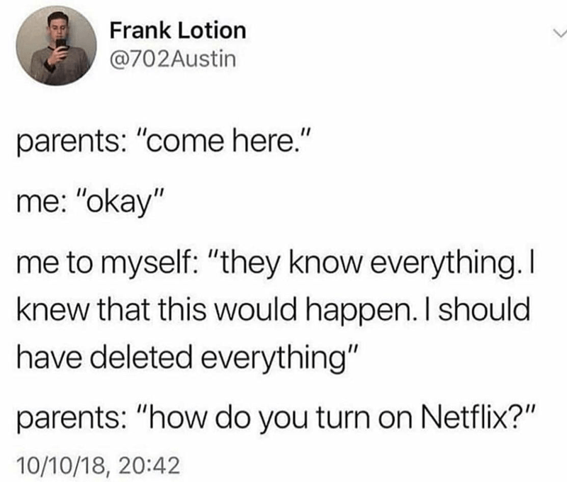 "Text - Frank Lotion @702Austin parents: ""come here."" me: ""okay"" me to myself: ""they know everything. I knew that this would happen. I should have deleted everything"" parents: ""how do you turn on Netflix?"" 10/10/18, 20:42"