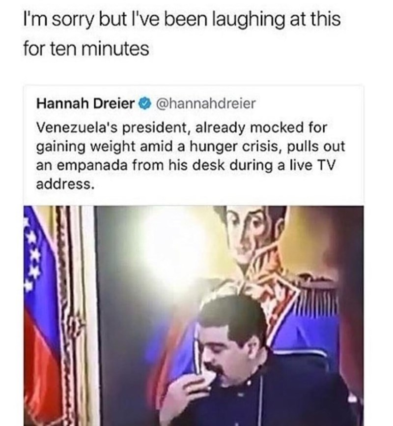 Text - I'm sorry but l've been laughing at this for ten minutes Hannah Dreier O @hannahdreier Venezuela's president, already mocked for gaining weight amid a hunger crisis, pulls out an empanada from his desk during a live TV address.