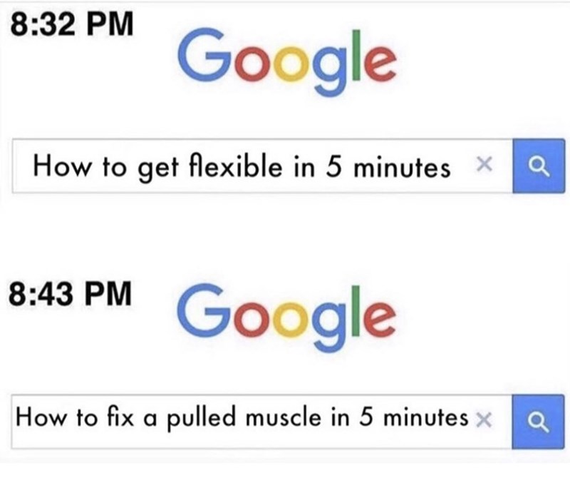 Text - 8:32 PM Google How to get flexible in 5 minutes X 8:43 PM Google How to fix a pulled muscle in 5 minutes x