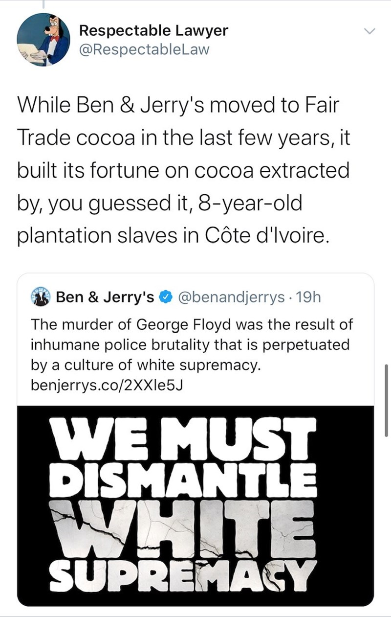 Text - Respectable Lawyer @RespectableLaw While Ben & Jerry's moved to Fair Trade cocoa in the last few years, it built its fortune on cocoa extracted by, you guessed it, 8-year-old plantation slaves in Côte d'Ivoire. Ben & Jerry's @benandjerrys · 19h The murder of George Floyd was the result of inhumane police brutality that is perpetuated by a culture of white supremacy. benjerrys.co/2XXI65J WE MUST DISMANTLE WHITE SUPREMAGY