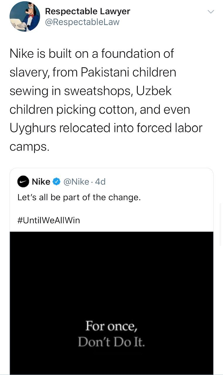 Text - Respectable Lawyer @RespectableLaw Nike is built on a foundation of slavery, from Pakistani children sewing in sweatshops, Uzbek children picking cotton, and even Uyghurs relocated into forced labor camps. Nike @Nike · 4d Let's all be part of the change. #UntilWeAllWin For once, Don't Do It.