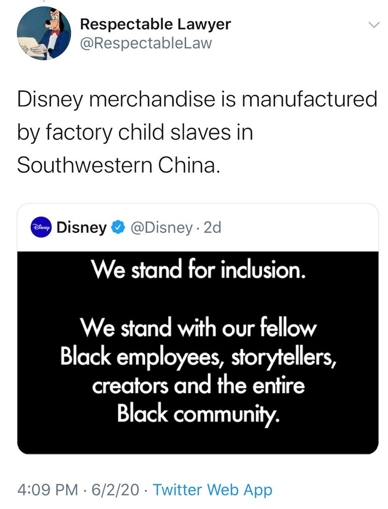 Text - Respectable Lawyer @RespectableLaw Disney merchandise is manufactured by factory child slaves in Southwestern China. S Disney O @Disney 2d We stand for inclusion. We stand with our fellow Black employees, storytellers, creators and the entire Black community. 4:09 PM · 6/2/20 · Twitter Web App