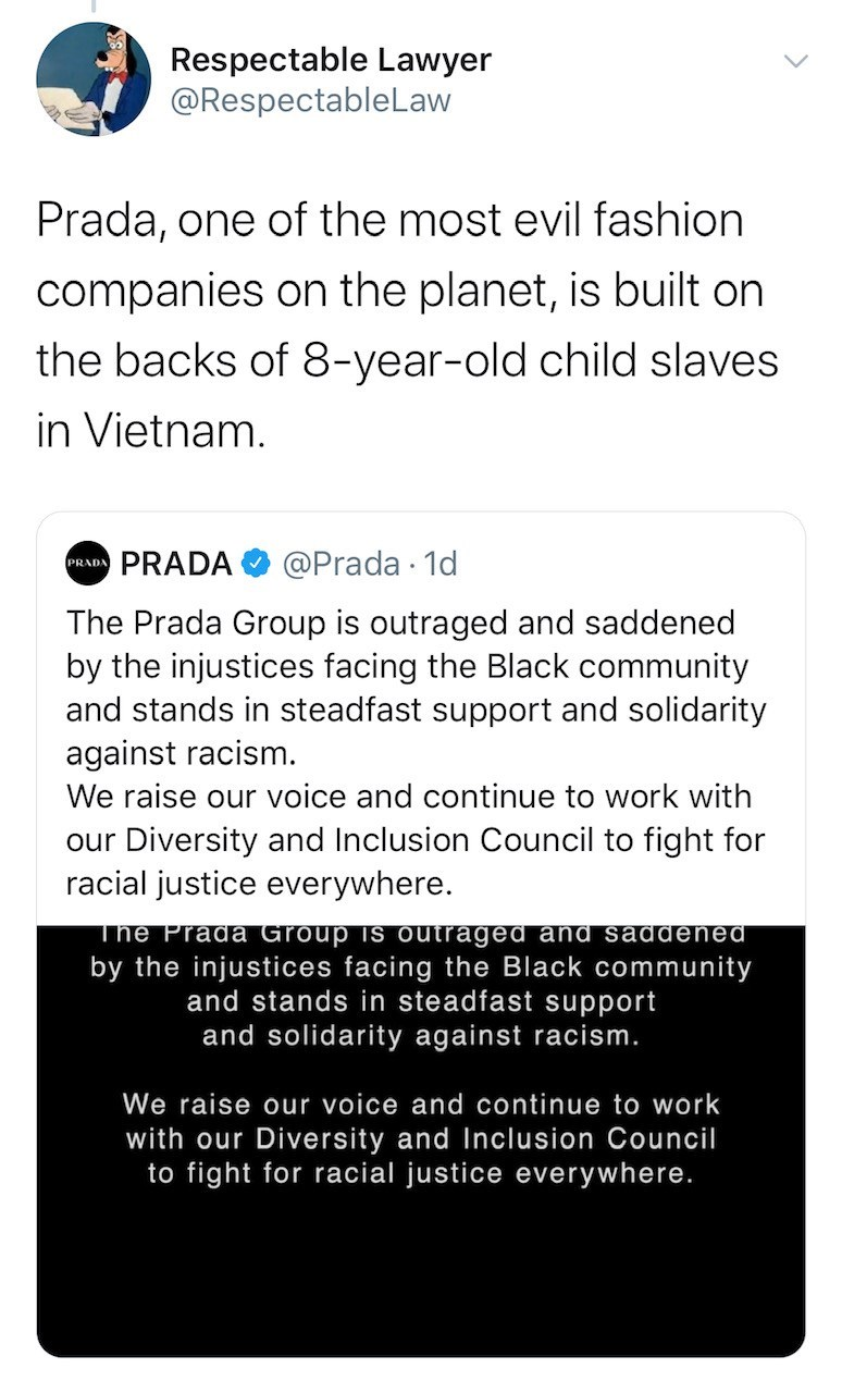 Text - Respectable Lawyer @RespectableLaw Prada, one of the most evil fashion companies on the planet, is built on the backs of 8-year-old child slaves in Vietnam. PRADA PRADA @Prada · 1d The Prada Group is outraged and saddened by the injustices facing the Black community and stands in steadfast support and solidarity against racism. We raise our voice and continue to work with our Diversity and Inclusion Council to fight for racial justice everywhere. The Prada Group is outraged and saddened b