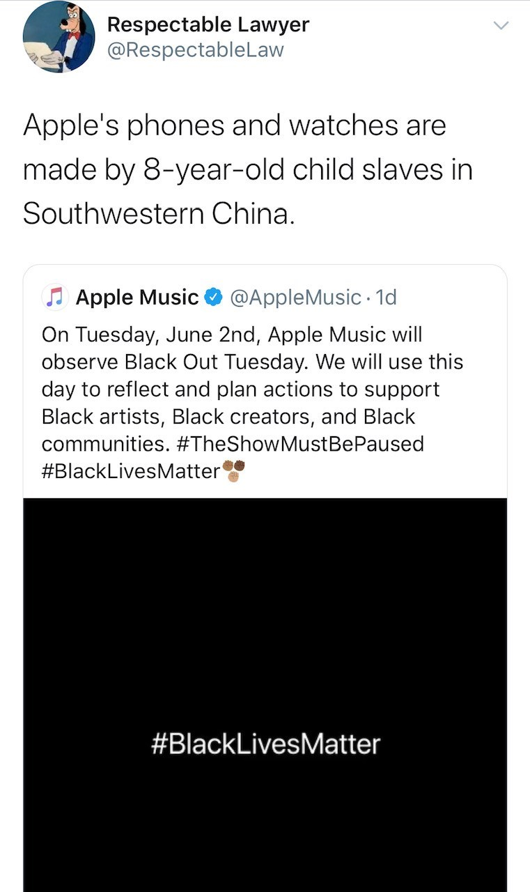 Text - Respectable Lawyer @RespectableLaw Apple's phones and watches are made by 8-year-old child slaves in Southwestern China. J Apple Music @AppleMusic · 1d On Tuesday, June 2nd, Apple Music will observe Black Out Tuesday. We will use this day to reflect and plan actions to support Black artists, Black creators, and Black communities. #TheShowMustBePaused #BlackLivesMatter #BlackLivesMatter