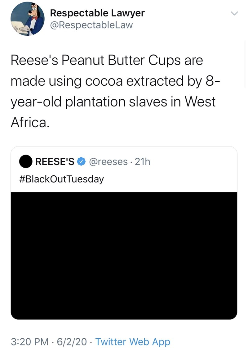 Text - Respectable Lawyer @RespectableLaw Reese's Peanut Butter Cups are made using cocoa extracted by 8- year-old plantation slaves in West Africa. REESE'S @reeses · 21h #BlackOutTuesday 3:20 PM · 6/2/20 · Twitter Web App