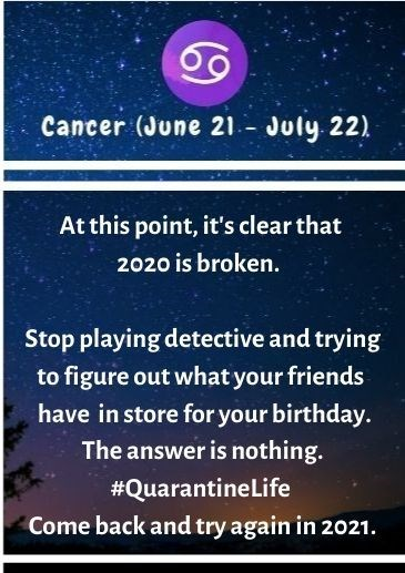 Text - Cancer (June 21- July 22) At this point, it's clear that 2020 is broken. Stop playing detective and trying to figure out what your friends have in store for your birthday. The answer is nothing. #Quarantinelife Come back and try again in 2021.