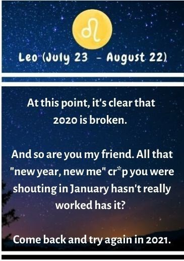 "Text - Leo (Juty 23 August 22) 10 At this point, it's clear that 2020 is broken. And so are you my friend. All that ""new year, new me"" cr*p you were shouting in January hasn't really worked has it? Come back and try again in 2021."