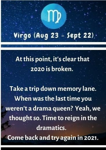 Text - Virgo (Aug 23 - Sept 22). At this point, it's clear that 2020 is broken. Take a trip down memory lane. When was the last time you weren't a drama queen? Yeah, we thought so. Time to reign in the dramatics. Come back and try again in 2021.