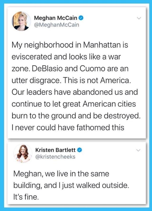 Text - Meghan McCain @MeghanMcCain My neighborhood in Manhattan is eviscerated and looks like a war zone. DeBlasio and Cuomo are an utter disgrace. This is not America. Our leaders have abandoned us and continue to let great American cities burn to the ground and be destroyed. I never could have fathomed this Kristen Bartlett @kristencheeks Meghan, we live in the same building, and I just walked outside. It's fine.
