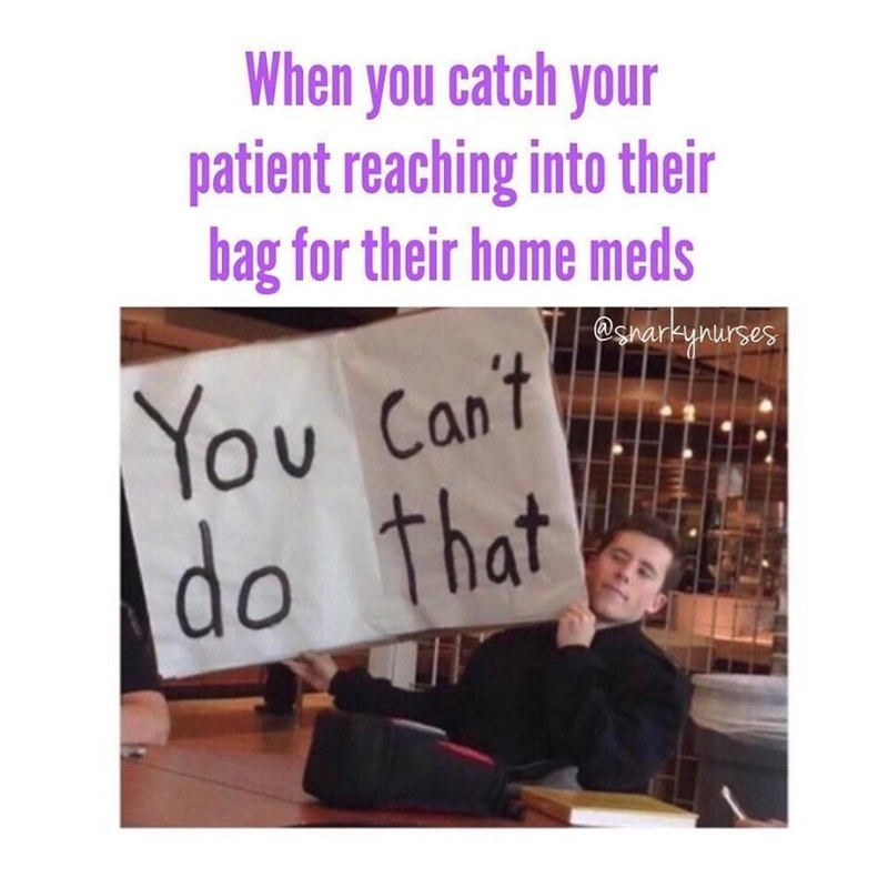 Text - When you catch your patient reaching into their bag for their home meds @snarkynurses You Can't do that OU