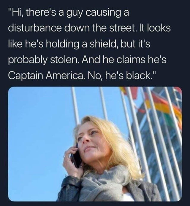 "Text - ""Hi, there's a guy causing a disturbance down the street. It looks like he's holding a shield, but it's probably stolen. And he claims he's Captain America. No, he's black."""
