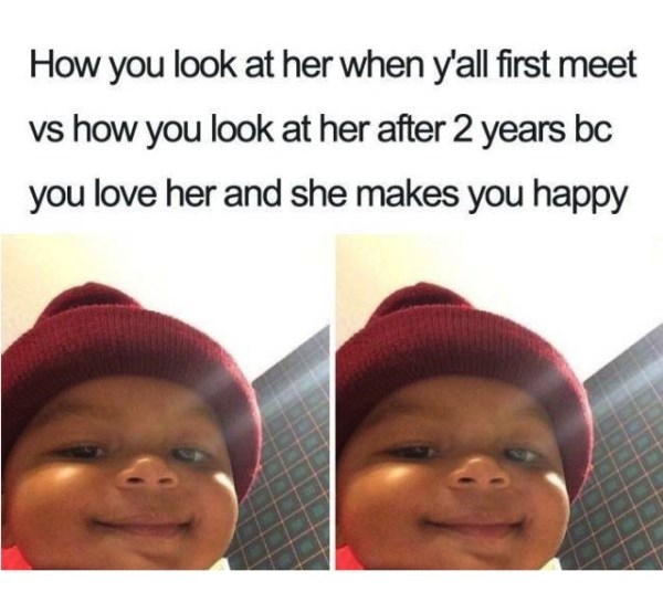 Face - How you look at her when y'all first meet vs how you look at her after 2 years bc you love her and she makes you happy