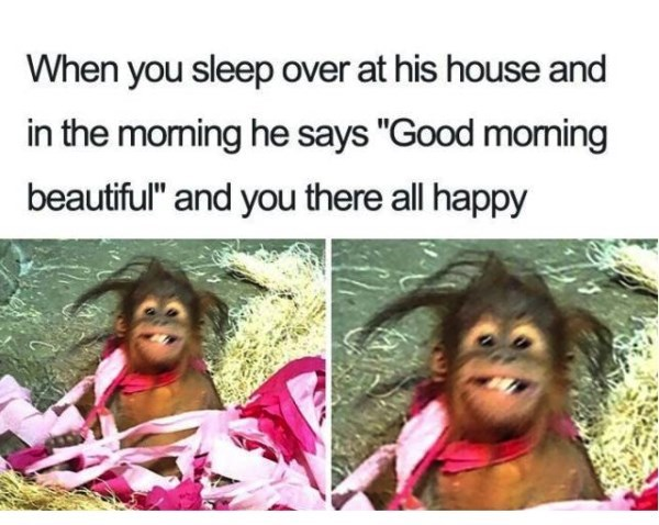 "Facial expression - When you sleep over at his house and in the moming he says ""Good morming beautiful"" and you there all happy"